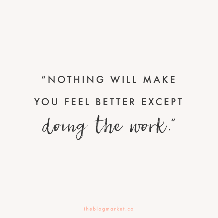 """""""Nothing Will Make You Feel Better Except Doing the Work."""""""