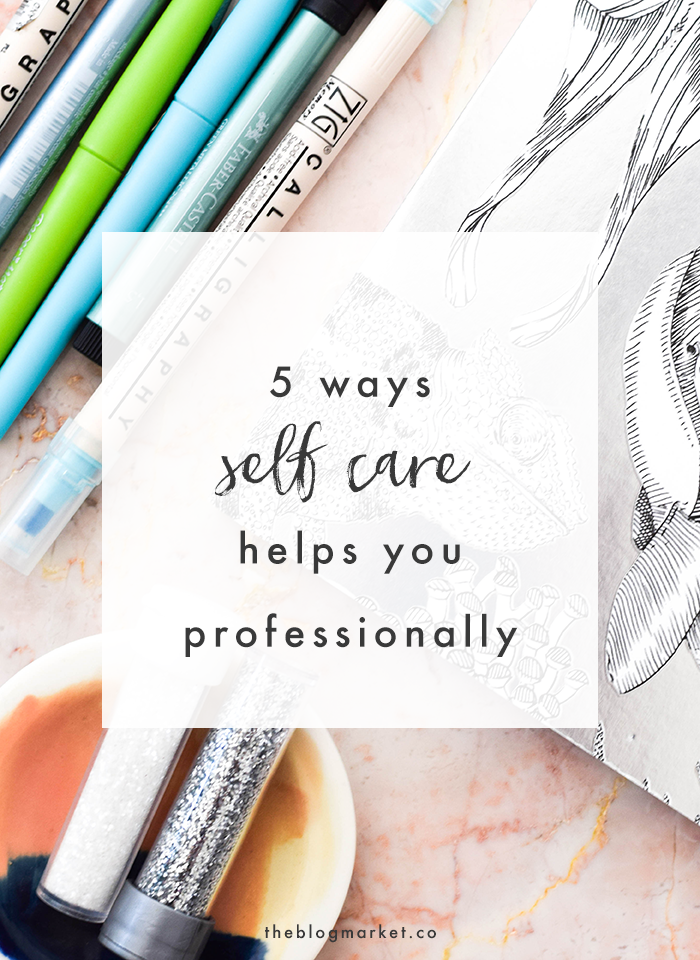 5 Ways Self Care Helps You Professionally | The Blog Market