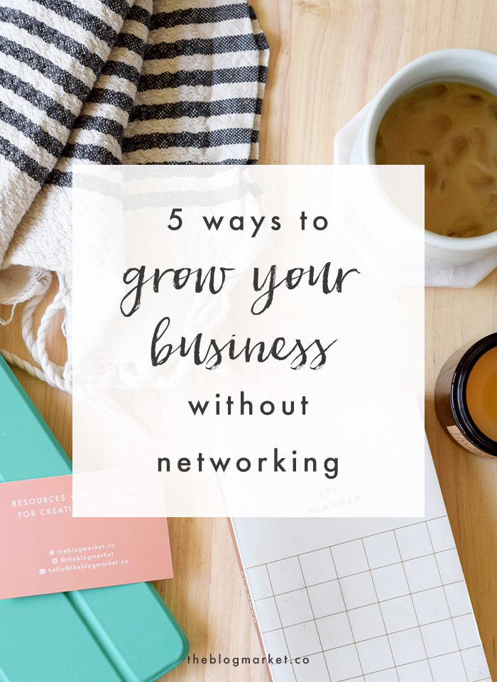 5 Ways to Grow Your Business without Networking - The Blog Market